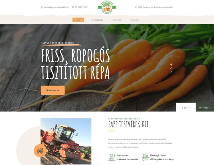 A PappTestvérek Kft hivatalos weboldala. Magyar termelői tisztított zöldségek Zákányszékről. Burgonya, sárgarépa, hagymafélék, fehérrépa, zeller és karalábé. Modern céges weboldal termékismertetővel, kapcsolatfelvételi űrlappal és Google térképpel.